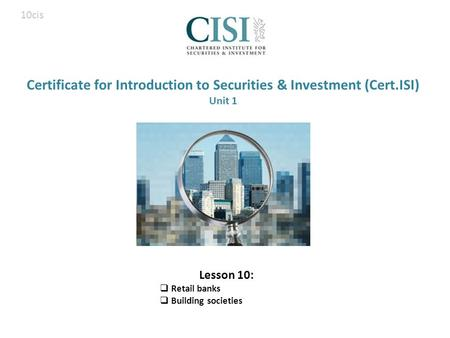 Certificate for Introduction to Securities & Investment (Cert.ISI) Unit 1 Lesson 10:  Retail banks  Building societies 10cis.