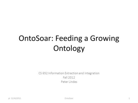 OntoSoar: Feeding a Growing Ontology CS 652 Information Extraction and Integration Fall 2012 Peter Lindes pl 12/4/2012OntoSoar1.
