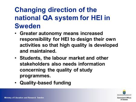 Ministry of Education and Research Sweden Changing direction of the national QA system for HEI in Sweden Greater autonomy means increased responsibility.