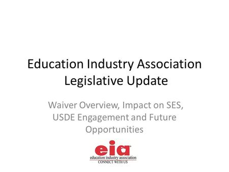 Education Industry Association Legislative Update Waiver Overview, Impact on SES, USDE Engagement and Future Opportunities.