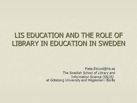 LIS EDUCATION AND THE ROLE OF LIBRARY IN EDUCATION IN SWEDEN The Swedish School of Library and Information Science (SSLIS) at Göteborg.
