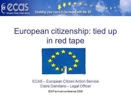 ESIP annual conference 2008 European citizenship: tied up in red tape ECAS – European Citizen Action Service Claire Damilano – Legal Officer.