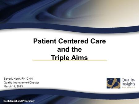 Confidential and Proprietary Patient Centered Care and the Triple Aims Beverly Hoek, RN, CNN Quality Improvement Director March 14, 2013.