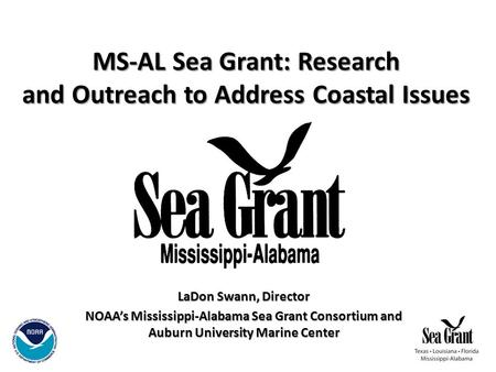MS-AL Sea Grant: Research and Outreach to Address Coastal Issues LaDon Swann, Director NOAA's Mississippi-Alabama Sea Grant Consortium and Auburn University.