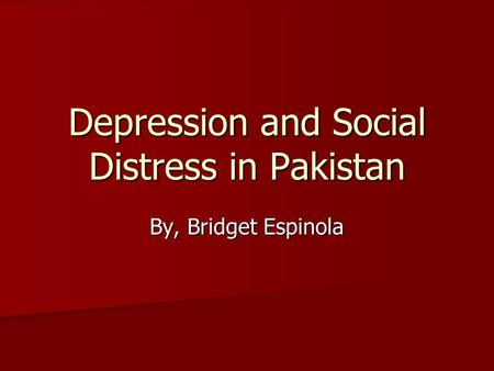 Depression and Social Distress in <strong>Pakistan</strong> By, Bridget Espinola.