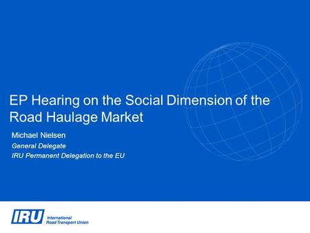 EP Hearing on the Social Dimension of the Road Haulage Market Michael Nielsen General Delegate IRU Permanent Delegation to the EU.