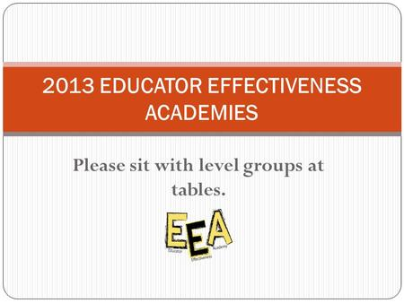 Please sit with level groups at tables. 2013 EDUCATOR EFFECTIVENESS ACADEMIES.