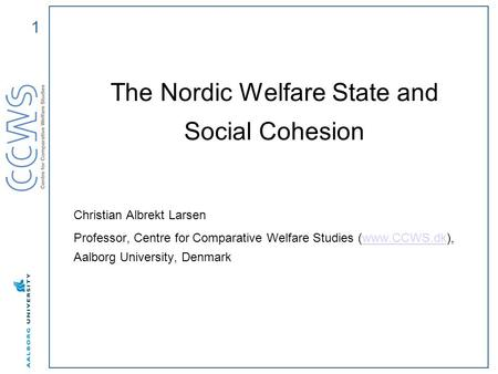 1 The Nordic Welfare State and Social Cohesion Christian Albrekt Larsen Professor, Centre for Comparative Welfare Studies (www.CCWS.dk), Aalborg University,