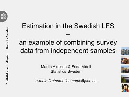 Estimation in the Swedish LFS – an example of combining survey data from independent samples Martin Axelson & Frida Videll Statistics Sweden