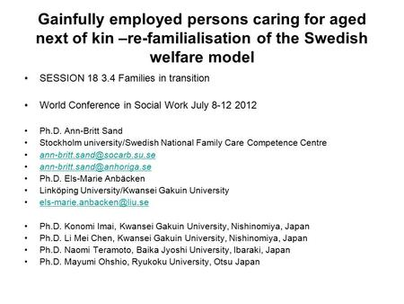 Gainfully employed persons caring for aged next of kin –re-familialisation of the Swedish welfare model SESSION 18 3.4 Families in transition World Conference.