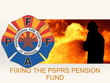 FIXING THE PSPRS PENSION FUND. What's the problem with our pension system? As of June 2013, PSPRS was only 57% funded.