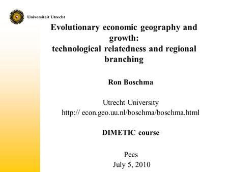 Http:// econ.geo.uu.nl/boschma/boschma.html Evolutionary economic geography and growth: technological relatedness and regional branching Ron Boschma Utrecht.