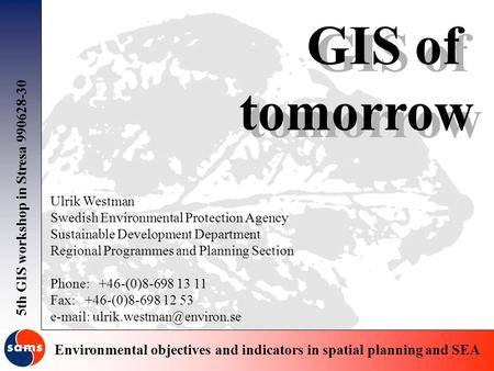 5th GIS workshop in Stresa 990628-30 Environmental objectives and indicators in spatial planning and SEA GIS of tomorrow GIS of tomorrow Ulrik Westman.