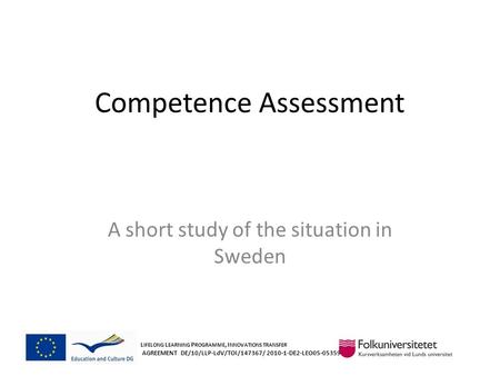 Competence Assessment A short study of the situation in Sweden L IFELONG L EARNING P ROGRAMME, I NNOVATIONS TRANSFER AGREEMENT DE/10/LLP-LdV/TOI/147367/