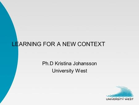 LEARNING FOR A NEW CONTEXT Ph.D Kristina Johansson University West.