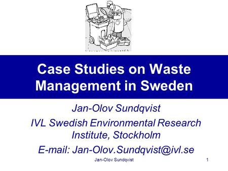 Jan-Olov Sundqvist1 Case Studies on Waste Management in Sweden Jan-Olov Sundqvist IVL Swedish Environmental Research Institute, Stockholm