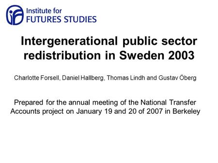 Intergenerational public sector redistribution in Sweden 2003 Charlotte Forsell, Daniel Hallberg, Thomas Lindh and Gustav Öberg Prepared for the annual.