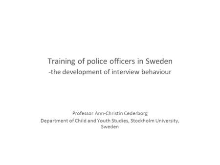 Training of police officers in Sweden -the development of interview behaviour Professor Ann-Christin Cederborg Department of Child and Youth Studies, Stockholm.
