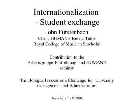 Internationalization - Student exchange John Fürstenbach Chair, HUMANE Round Table Royal College of Music in Stockolm Contribution to the Arbeitsgruppe.