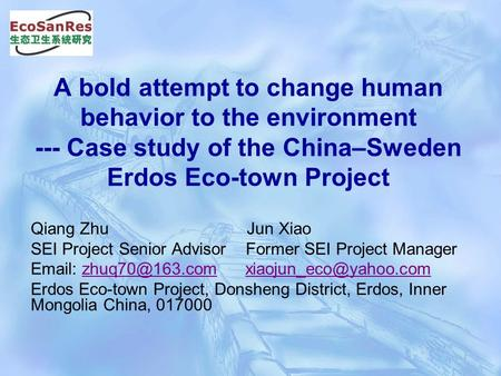 A bold attempt to change human behavior to the environment --- Case study of the China–Sweden Erdos Eco-town Project Qiang Zhu Jun Xiao SEI Project Senior.