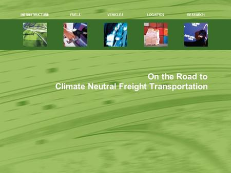 On the Road to Climate Neutral Freight Transportation 1 INFRASTRUCTUREFUELSVEHICLESLOGISTICSRESEARCH.