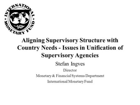Aligning Supervisory Structure with Country Needs - Issues in Unification of Supervisory Agencies Stefan Ingves Director Monetary & Financial Systems Department.