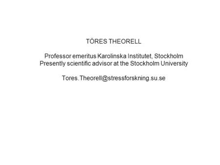 TÖRES THEORELL Professor emeritus Karolinska Institutet, Stockholm Presently scientific advisor at the Stockholm University