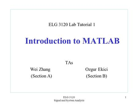 ELG 3120 Signal and System Analysis 1 Introduction to MATLAB TAs Wei Zhang Ozgur Ekici (Section A)(Section B) ELG 3120 Lab Tutorial 1.