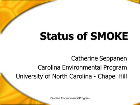 Carolina Environmental Program Status of SMOKE Catherine Seppanen Carolina Environmental Program University of North Carolina - Chapel Hill.
