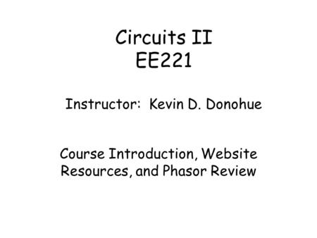 Circuits II EE221 Instructor: Kevin D. Donohue Course Introduction, Website Resources, and Phasor Review.