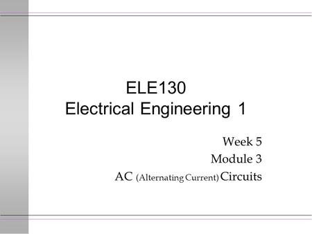 ELE130 Electrical Engineering 1 Week 5 Module 3 AC (Alternating Current) Circuits.