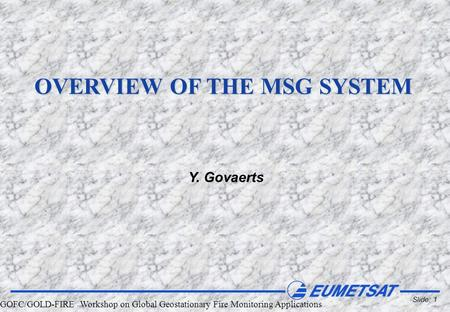 GOFC/GOLD-FIRE Workshop on Global Geostationary Fire Monitoring Applications Slide: 1 OVERVIEW OF THE MSG SYSTEM Y. Govaerts.