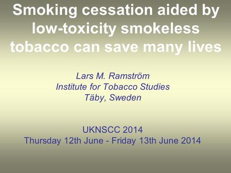 Smoking cessation aided by low-toxicity smokeless tobacco can save many lives Lars M. Ramström Institute for Tobacco Studies Täby, Sweden UKNSCC 2014 Thursday.