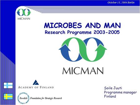 MICROBES AND MAN Research Programme 2003-2005 October 13, 2004 Berlin Soile Juuti Programme manager Finland.