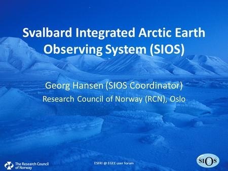 SI O S Svalbard Integrated Arctic Earth Observing System (SIOS) Georg Hansen (SIOS Coordinator) Research Council of Norway (RCN), Oslo EGEE user.