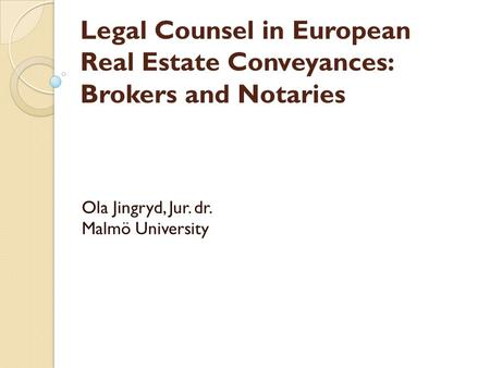 Legal Counsel in European Real Estate Conveyances: Brokers and Notaries Ola Jingryd, Jur. dr. Malmö University.