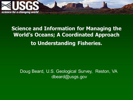 Science and Information for Managing the World's Oceans; A Coordinated Approach to Understanding Fisheries. Doug Beard, U.S. Geological Survey, Reston,