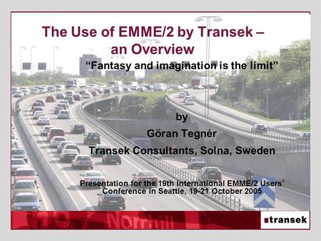 "The Use of EMME/2 by Transek – an Overview ""Fantasy and imagination is the limit"" by Göran Tegnér Transek Consultants, Solna, Sweden Presentation for the."