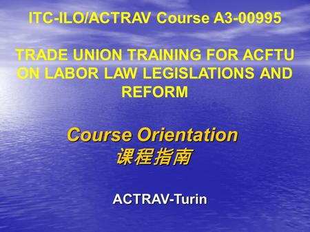 ITC-ILO/ACTRAV Course A3-00995 TRADE UNION TRAINING FOR ACFTU ON LABOR LAW LEGISLATIONS AND REFORM Course Orientation 课程指南 ACTRAV-Turin.