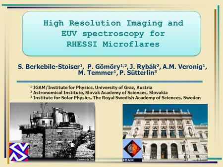 High Resolution Imaging and EUV spectroscopy for RHESSI Microflares S. Berkebile-Stoiser 1, P. Gömöry 1,2, J. Rybák 2, A.M. Veronig 1, M. Temmer 1, P.