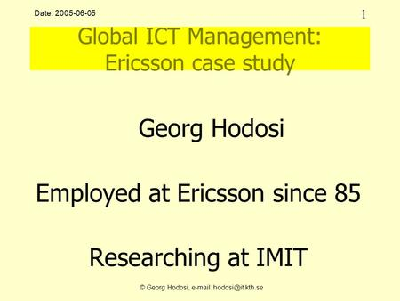 1 © Georg Hodosi,   Date: 2005-06-05 Global ICT Management: Ericsson case study Georg Hodosi Employed at Ericsson since 85 Researching.