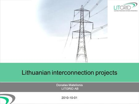 Lithuanian interconnection projects Donatas Matelionis LITGRID AB 2010-10-01.