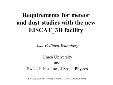 Requirements for meteor and dust studies with the new EISCAT_3D facility Asta Pellinen-Wannberg Umeå University and Swedish Institute of Space Physics.