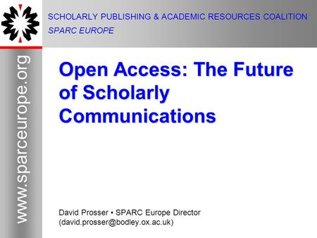 1 www.sparceurope.org 1 SCHOLARLY PUBLISHING & ACADEMIC RESOURCES COALITION SPARC EUROPE Open Access: The Future of Scholarly Communications David Prosser.