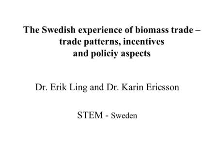 The Swedish experience of biomass trade – trade patterns, incentives and policiy aspects Dr. Erik Ling and Dr. Karin Ericsson STEM - Sweden.