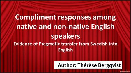 Compliment responses among native and non-native English speakers Evidence of Pragmatic transfer from Swedish into English Author: Thérèse Bergqvist.