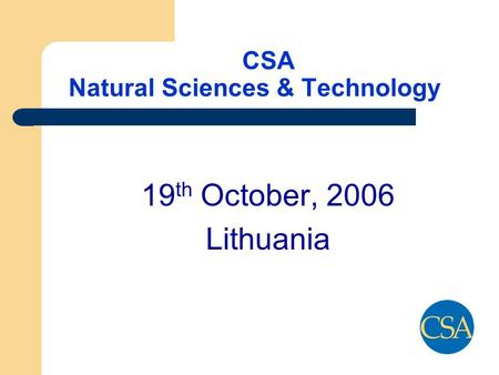 CSA Natural Sciences & Technology 19 th October, 2006 Lithuania.