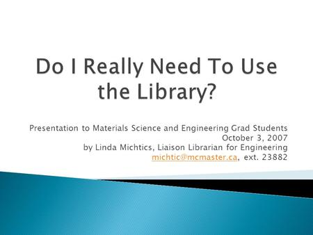 Presentation to Materials Science and Engineering Grad Students October 3, 2007 by Linda Michtics, Liaison Librarian for Engineering