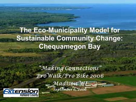 "The Eco-Municipality Model for Sustainable Community Change: Chequamegon Bay ""Making Connections"" ProWalk/Pro Bike 2006 Madison WI September 6, 2006."
