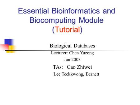 Essential Bioinformatics and Biocomputing Module (Tutorial) Biological Databases Lecturer: Chen Yuzong Jan 2003 TAs: Cao Zhiwei Lee Teckkwong, Bernett.